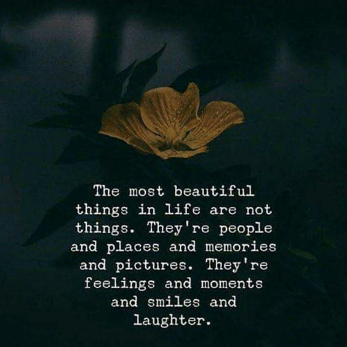 Beautiful, Life, and Pictures: The most beautiful  things in life are not  things. They're people  and places and memories  and pictures. They're  feelings and moments  and smiles and  laughter