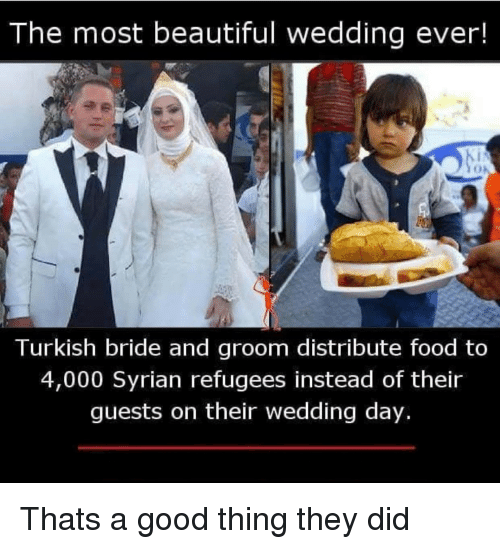 turkish: The most beautiful wedding ever!  Turkish bride and groom distribute food to  4,000 Syrian refugees instead of their  guests on their wedding day. Thats a good thing they did