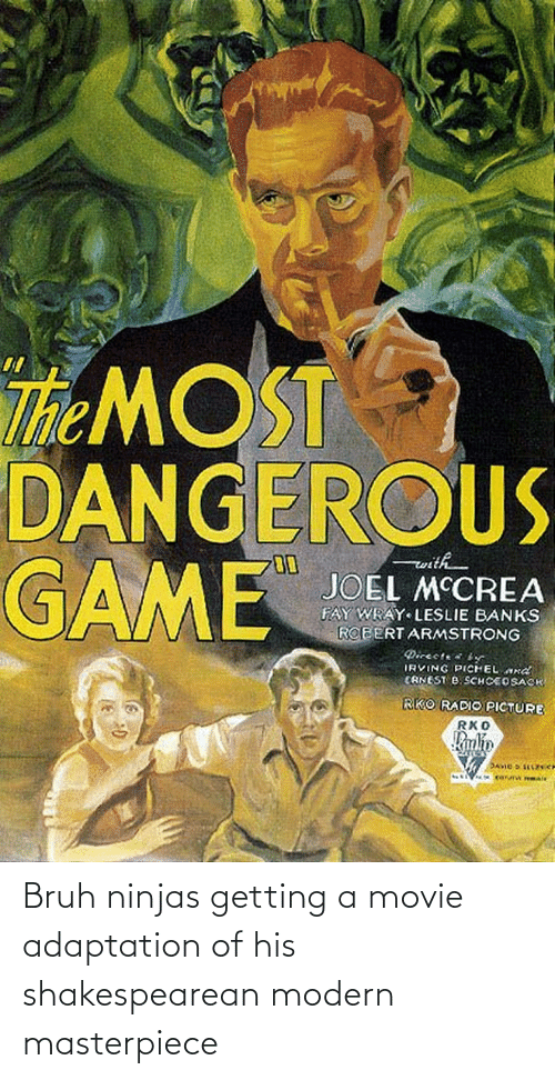 Leslie: The MOST  DANGEROUS  GAME  ith  JOEL MCCREA  FAY WRAY LESLIE BANKS  ROBERT ARMSTRONG  Directe  IRVING PICHELnd  CANEST B. SCHCEOSACK  RKO RADIO PICTURE  RKO  Kanlin  corur nBAl Bruh ninjas getting a movie adaptation of his shakespearean modern masterpiece