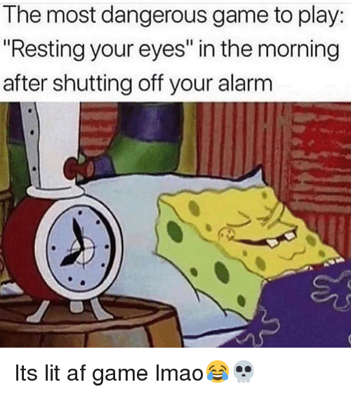 "It's lit: The most dangerous game to play:  ""Resting your eyes"" in the morning  after shutting off your alarm Its lit af game lmao😂💀"