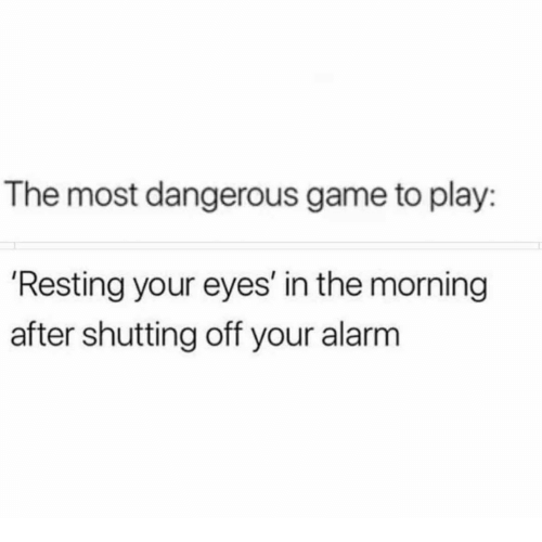 Memes, Alarm, and Game: The most dangerous game to play:  'Resting your eyes' in the morning  after shutting off your alarm
