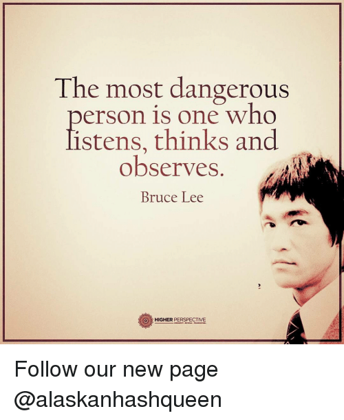 Observative: The most dangerous  person is one who  listens, thinks and  observes  Bruce Lee  HIGHER PERSPECTIVE Follow our new page @alaskanhashqueen