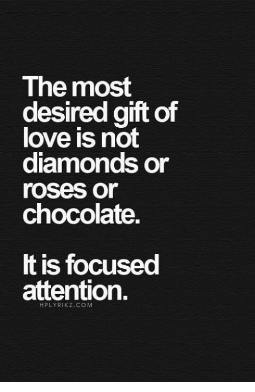 Love, Chocolate, and Diamonds: The most  desired qift of  love is not  diamonds or  roses or  chocolate.  t is focused  attention.  HPLYRIKZ.CO M
