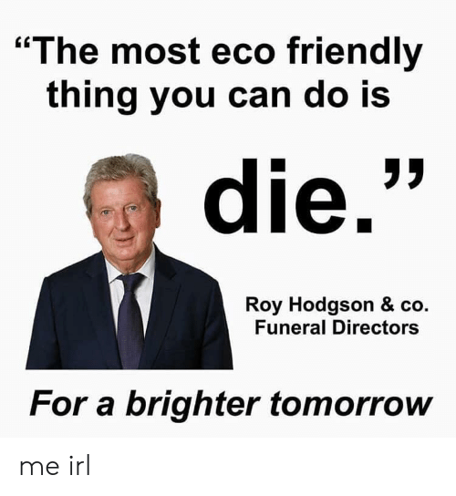 """roy hodgson: """"The most eco friendly  thing you can do IS  die.  Roy Hodgson & co.  Funeral Directors  For a brighter tomorrow me irl"""