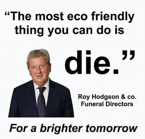 """roy hodgson: The most eco friendly  thing you can do Is  die.""""  Roy Hodgson & co.  Funeral Directors  For a brighter tomorrow"""