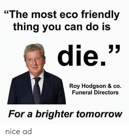 """roy hodgson: """"The most eco friendly  thing you can do is  die.""""  Roy Hodgson & co.  Funeral Directors  For a brighter tomorrow nice ad"""