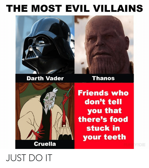 villains: THE MOST EVIL VILLAINS  Thanos  Darth Vader  Friends who  don't tell  you that  there's food  stuck in  your teeth  Cruella  Y&DIE JUST DO IT