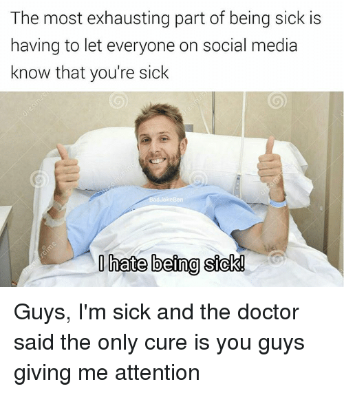 Give Me Attention: The most exhausting part of being sick is  having to let everyone on social media  know that you're sick  hate being sick! Guys, I'm sick and the doctor said the only cure is you guys giving me attention