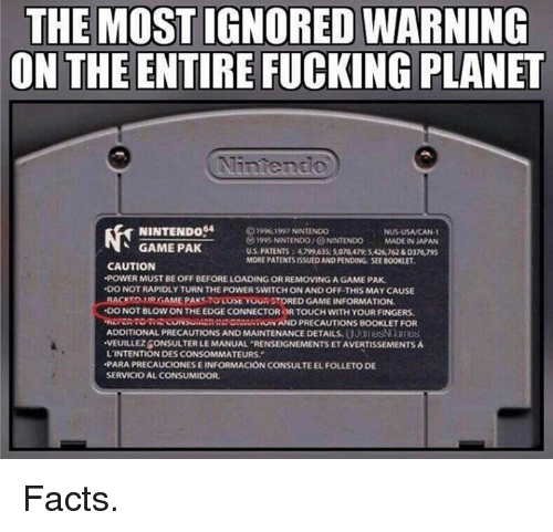 "precaution: THE MOST IGNORED WARNING  ON THE ENTIRE FUCKING PLANET  NINTENDO 4  o 9961997 NINTENDO  1995 NNTENDO/@ NINTENDO MADE IN JAPAN  GAME PAK  US PATENTS 4,799,635:S010,479,SA26762&D376795  MORE PATENTS ISSUEDANDPENDING SEE B00KLET.  CAUTION  -POWERIMUSTBE OFF BEFORELOADINGORREMOVING AGAME PAK.  .DO NOTRAPIDLY TURN THE POWER SWITCH ON ANDOFFTHIS MAY CAUSE  ACKSDAMO GAME PAK  TOURGTORED GAME INFORMATION.  DO NOTBLOWON THE EDGE CONNECTOR RTOUCH WITH YOUR FINGERS.  .NERERTOSRE CONSUMERAN RNAND PRECAUTIONS BOOKLET FOR  ADDITIONAL PRECAUTIONS AND MAINTENANCE DETAILS UJuhesNMIBS  VEUILLEZ6ONSULTERLE MANUAL ""RENSEIGNEMENTSETAVERTISSEMENTSA  LINTENTION DESCONSOMMATEURS.""  -PARA PRECAUCIONESEINFORMACION NCONSULTEELFOLLETO  DE  SERVICIO  ALCONSUMIDOR. Facts."