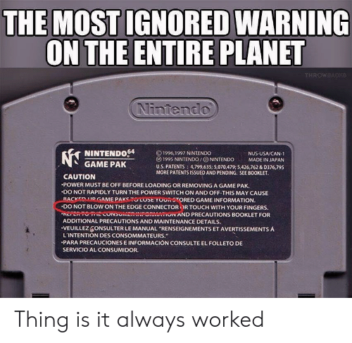 """Parae: THE MOST IGNORED WARNING  ON THE ENTIRE PLANET  Nintendo  NINTENDo64  GAME PAK  © 1996, 1997 NINTENDO  () 1995 NINTENDO / ⓞ NINTENDO MADE IN JAPAN  U.S. PATENTS 4,799,635; 5,070,479:5426,762 &D376,795  MORE PATENTSISSUED AND PENDING. SEE BOOKLET  NUS USA/CAN-1  CAUTION  POWER MUST BE OFF BEFORE LOADING OR REMOVING A GAME PAK.  .DO NOT RAPIDLY TURN THE POWER SWITCH ON AND OFF-THIS MAY CAUSE  -BACKEDMOGAME PAKSTUCOSE YOUR STORED GAME INFORMATION.  ·DO NOT BLOW ON THE EDGE CONNECTOR OR TOUCH WITH YOUR FINGERS.  EPRTOECONSUMENINPONMAON AND PRECAUTIONS BOOKLET FOR  ADDITIONAL PRECAUTIONS AND MAINTENANCE DETAILS.  VEUILLEZ ONSULTER LE MANUAL """"RENSEIGNEMENTS ET AVERTISSEMENTS A  L'INTENTION DES CONSOMMATEURS.  PARA PRECAUCIONES E INFORMACIÓN CONSULTE EL FOLLETO DE  SERVICIO AL CONSUMIDOR Thing is it always worked"""