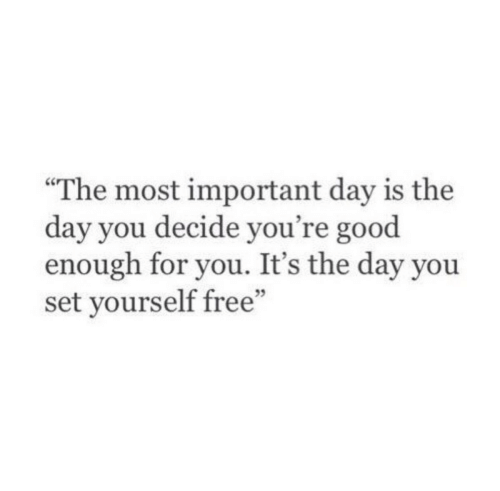 """Free, Good, and Set: The most important day is the  day you decide you're good  enough for you. It's the day you  set yourself free"""""""