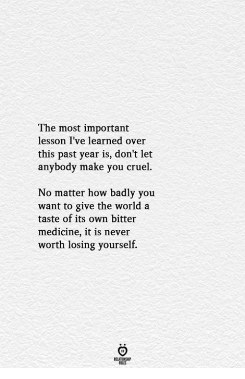 World, Medicine, and Never: The most important  lesson I've learned over  this past year is, don't let  anybody make you cruel.  No matter how badly you  want to give the world a  taste of its own bitter  medicine, it is never  worth losing yourself.  ELATIONGHP