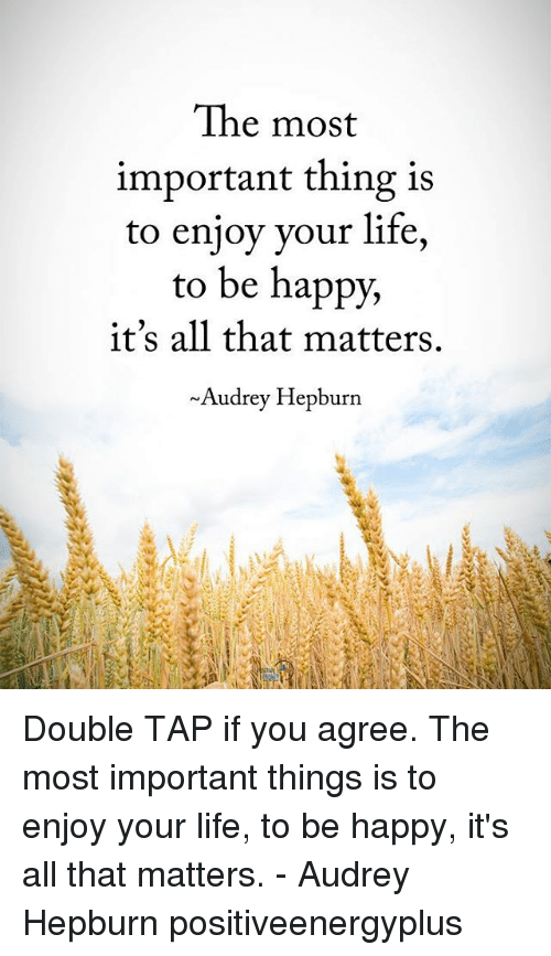 Life, Memes, and Happy: The most  important thing 1s  to enjoy your life,  to be happy,  it's all that matters.  ~Audrey Hepburn Double TAP if you agree. The most important things is to enjoy your life, to be happy, it's all that matters. - Audrey Hepburn positiveenergyplus