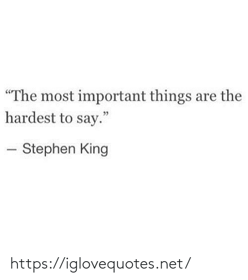 """Stephen: """"The most important things are the  hardest to say.""""  - Stephen King https://iglovequotes.net/"""