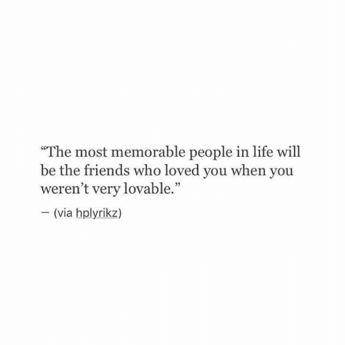 "The Friends: ""The most memorable people in life will  be the friends who loved you when you  weren't very lovable.""  (via hplyrikz)  VIa"