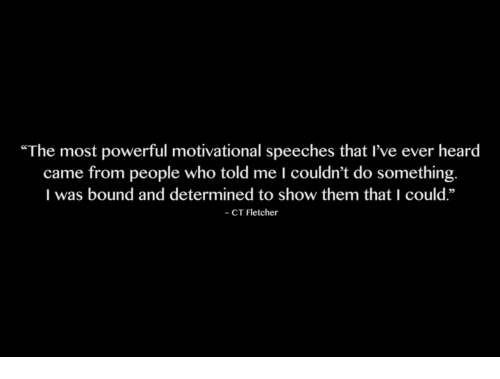 "Speeches: ""The most powerful motivational speeches that I've ever heard  came from people who told me I couldn't do something.  I was bound and determined to show them that I could.""  - CT Fletcher"