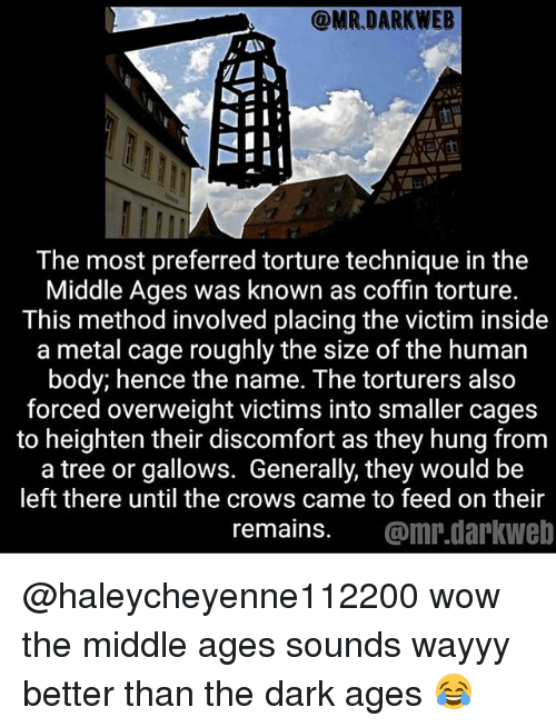 caging: The most preferred torture technique in the  Middle Ages was known as coffin torture.  This method involved placing the victim inside  a metal cage roughly the size of the human  body; hence the name. The torturers also  forced overweight victims into smaller cages  to heighten their discomfort as they hung from  a tree or gallows. Generally, they would be  left there until the crows came to feed on their  remains. @mr.darkweb @haleycheyenne112200 wow the middle ages sounds wayyy better than the dark ages 😂