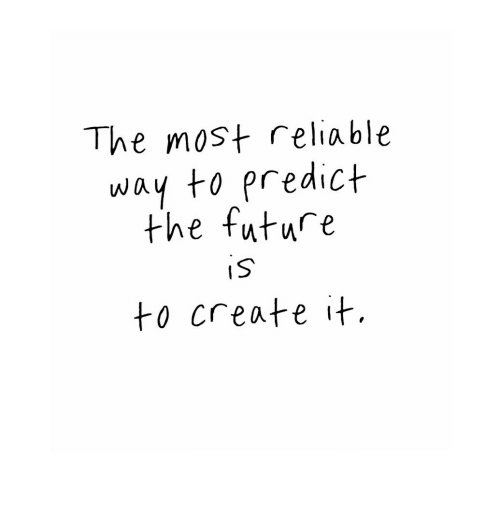 Predict: The most reliable  way to predict  the future  IS  to create it.