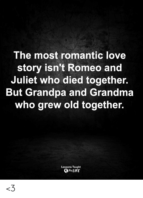 Grandma, Life, and Love: The most romantic love  story isn't Romeo and  Juliet who died together.  But Grandpa and Grandma  who grew old together.  Lessons Taught  By LIFE <3