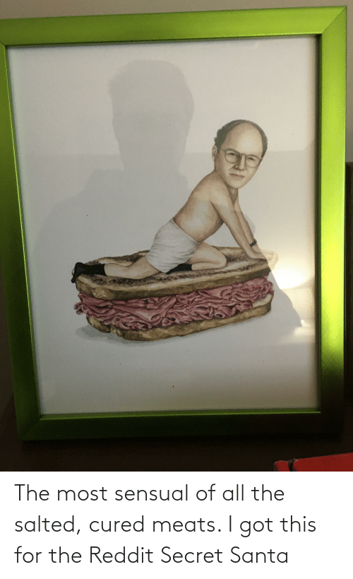 meats: The most sensual of all the salted, cured meats. I got this for the Reddit Secret Santa