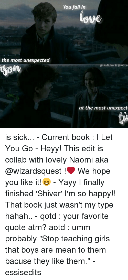 """Unexpectancy: the most unexpected  You fall in  eriddikilus & Cowizar  at the most unexpect is sick... - Current book : I Let You Go - Heyy! This edit is collab with lovely Naomi aka @wizardsquest !❤ We hope you like it!😄 - Yayy I finally finished 'Shiver' I'm so happy!! That book just wasn't my type hahah.. - qotd : your favorite quote atm? aotd : umm probably """"Stop teaching girls that boys are mean to them bacuse they like them."""" - essisedits"""