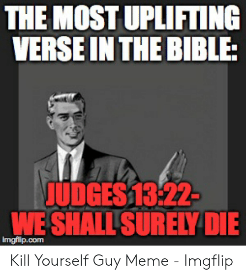 Uplifting Memes: THE MOST UPLIFTING  VERSE IN THE BIBLE:  UDGES 13-22  WE SHALLSURELY DIE  imgflip.com Kill Yourself Guy Meme - Imgflip