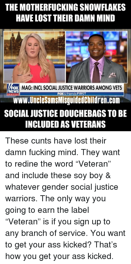 "Ass, Friends, and Fucking: THE MOTHERFUCKING SNOWFLAKES  HAVE LOST THEIR DAMN MIND  OX MAG: INCL SOCIAL JUSTICE WARRIORS AMONG VETS  Www.UncleSamsMisguidedChildren.com  SOCIAL JUSTICE DOUCHEBAGS TO BE  INCLUDED AS VETERANS  NEWS  FOX & friends FIRST  channel These cunts have lost their damn fucking mind. They want to redine the word ""Veteran"" and include these soy boy & whatever gender social justice warriors. The only way you going to earn the label ""Veteran"" is if you sign up to any branch of service. You want to get your ass kicked? That's how you get your ass kicked."