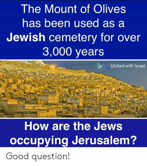 Olives: The Mount of Olives  has been used as a  Jewish cemetery for over  3,000 years  United with Israel  How are the Jews  occupying Jerusalem? Good question!