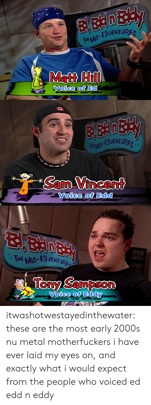 edd: THE MS EDVENTURES  Matt Hill  Voice of Ed   TEMS EDVENTUPE  SamVincent  Voice of Edd   THE MIS-EDVENTupr:  Tony Sampson  oice of itwashotwestayedinthewater: these are the most early 2000s nu metal motherfuckers i have ever laid my eyes on, and exactly what i would expect from the people who voiced ed edd n eddy