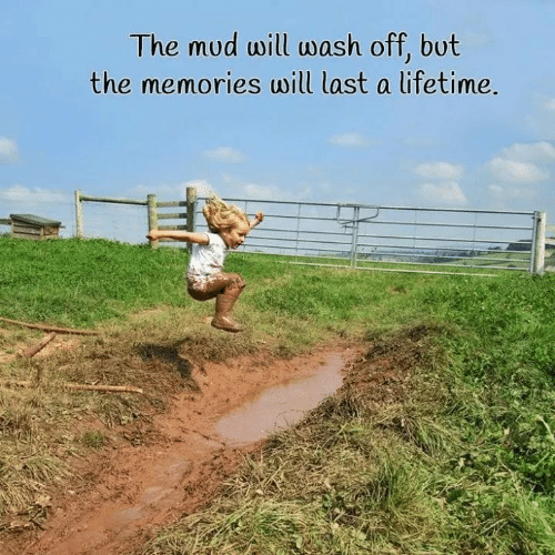 mud: The mud will wash off, bot  the memories will last a ifetime
