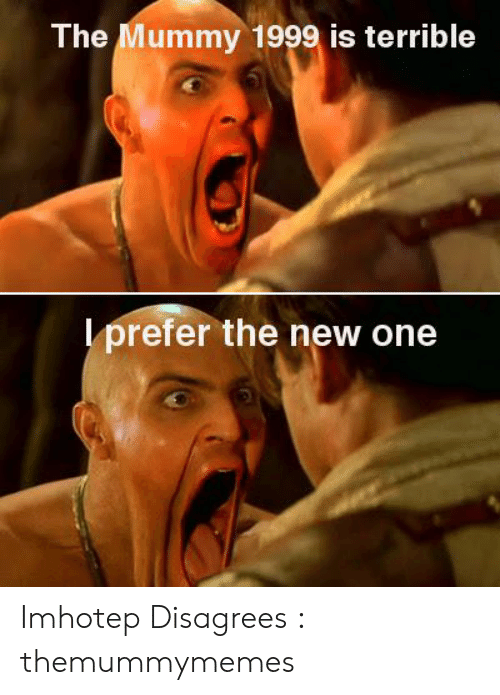 The Mummy Meme: The Mummy 1999 is terrible  lprefer the new one Imhotep Disagrees : themummymemes