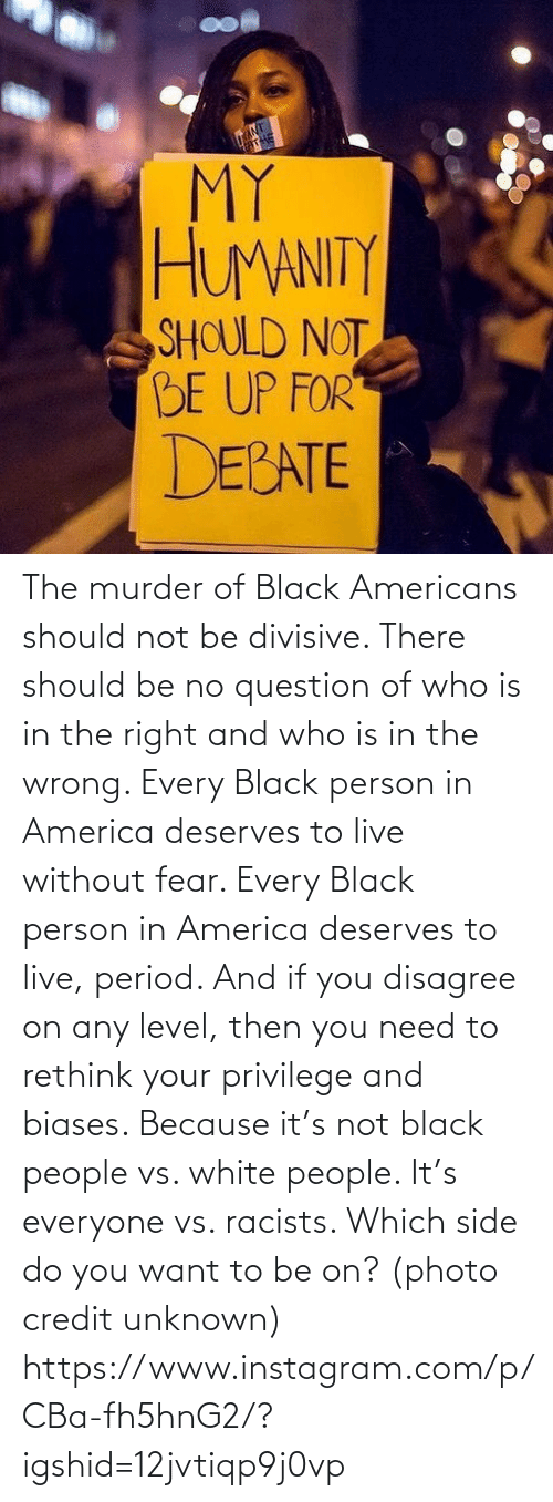 because: The murder of Black Americans should not be divisive. There should be no question of who is in the right and who is in the wrong. Every Black person in America deserves to live without fear. Every Black person in America deserves to live, period. And if you disagree on any level, then you need to rethink your privilege and biases. Because it's not black people vs. white people. It's everyone vs. racists. Which side do you want to be on? (photo credit unknown) https://www.instagram.com/p/CBa-fh5hnG2/?igshid=12jvtiqp9j0vp