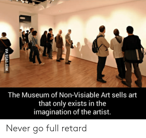 full retard: The Museum of Non-Visiable Art sells art  that only exists in the  imagination of the artist. Never go full retard