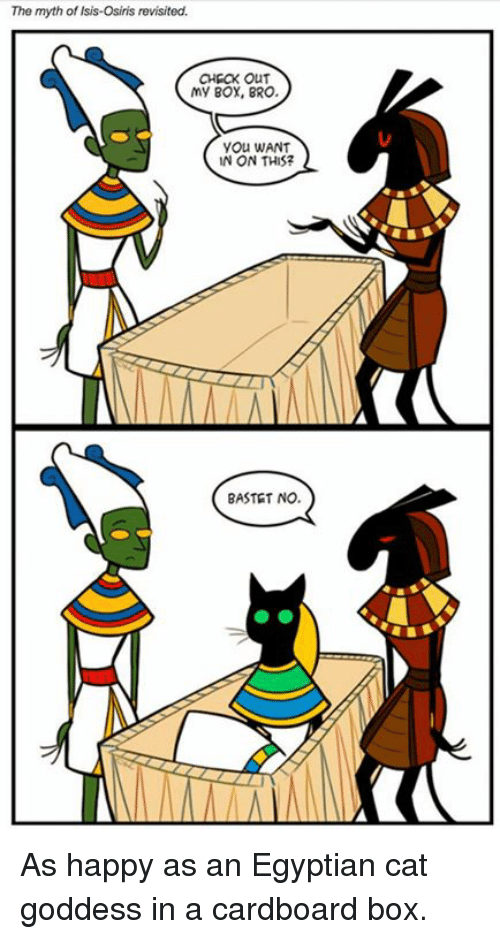 cardboard box: The myth of Isis-Osiris revisited.  CHECK OUT  my Box, BRO.  yOu WANT  N ON THIS?  BASTET NO. As happy as an Egyptian cat goddess in a cardboard box.