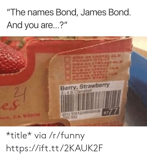 "James Bond: ""The names Bond, James Bond  And you are...?""  Berry, Strawberry  2-4 1D Clamshell  es  NAS, CA 93906  8777  01) 10812049005406  0) 032 *title* via /r/funny https://ift.tt/2KAUK2F"