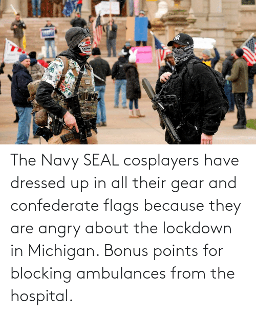 Confederate: The Navy SEAL cosplayers have dressed up in all their gear and confederate flags because they are angry about the lockdown in Michigan. Bonus points for blocking ambulances from the hospital.