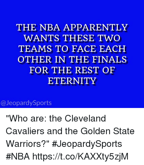 "Cleveland Cavaliers: THE NBA APPARENTLY  WANTS THESE TWO  TEAMS TO FACE EACH  OTHER IN THE FINALS  FOR THE REST OF  ETERNITY  @JeopardySports ""Who are: the Cleveland Cavaliers and the Golden State Warriors?"" #JeopardySports #NBA https://t.co/KAXXty5zjM"