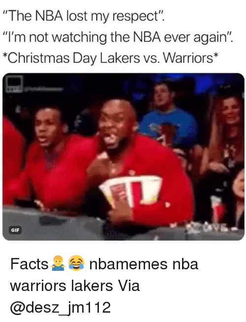 """My Respect: """"The NBA lost my respect"""".  """"I'm not watching the NBA ever again""""  """"Christmas Day Lakers vs. Warriors*  GIF Facts🤷♂️😂 nbamemes nba warriors lakers Via @desz_jm112"""