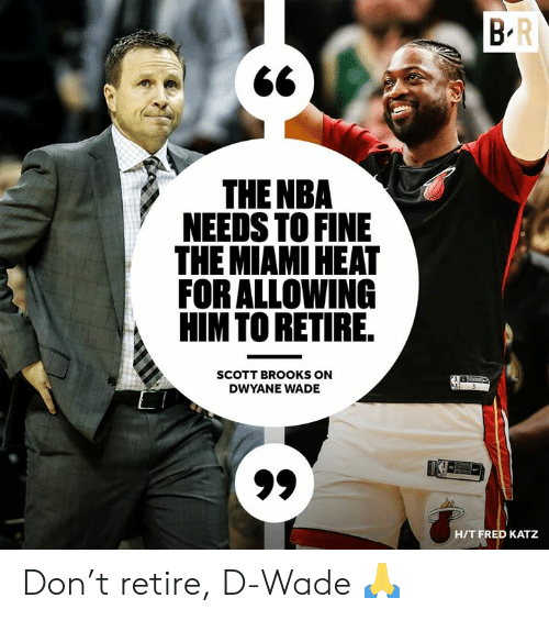 Miami Heat: THE NBA  NEEDS TO FINE  THE MIAMI HEAT  FOR ALLOWING  HIMTO RETIRE  SCOTT BROOKS ON  DWYANE WADE  HIT FRED KATZ Don't retire, D-Wade 🙏