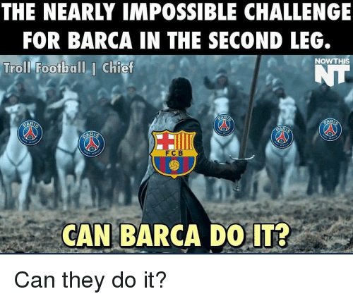 Memes, Troll, and Trolling: THE NEARLY IMPOSSIBLE CHALLENGE  FOR BARCA IN THE SECOND LEG.  NOW THIS  Troll Football I Chief  F C B  CAN BARCA DO IT? Can they do it?