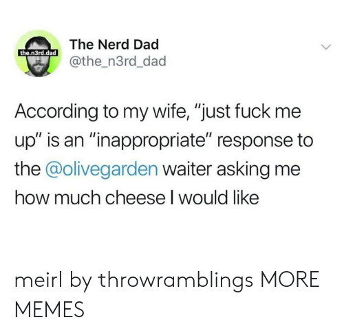 """Dad, Dank, and Memes: The Nerd Dad  the.n3rd.dad  @the_n3rd_dad  According to my wife, """"just fuck me  up"""" is an """"inappropriate"""" response to  the @olivegarden waiter asking me  how much cheese I would like meirl by throwramblings MORE MEMES"""