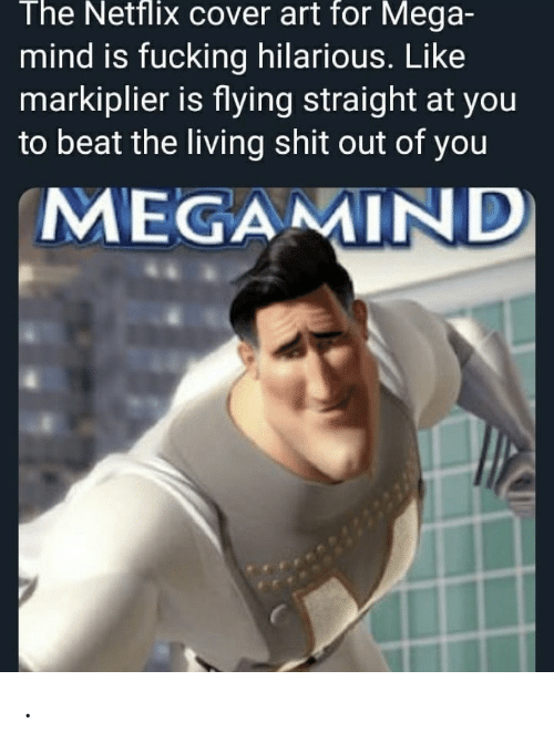 Mega: The Netflix cover art for Mega-  mind is fucking hilarious. Like  markiplier is flying straight at you  to beat the living shit out of you  MEGAMIND .