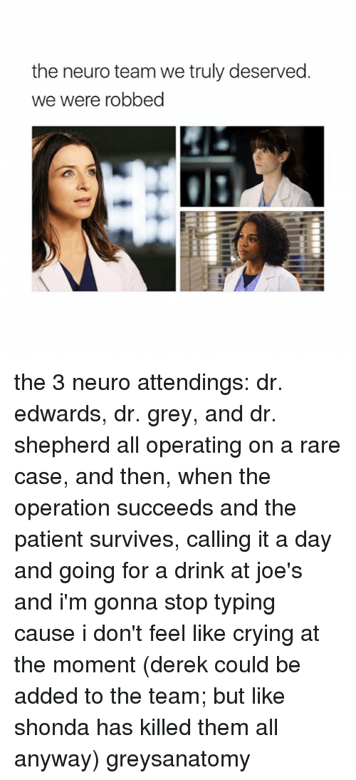 neuro: the neuro team we truly deserved.  we were robbed the 3 neuro attendings: dr. edwards, dr. grey, and dr. shepherd all operating on a rare case, and then, when the operation succeeds and the patient survives, calling it a day and going for a drink at joe's and i'm gonna stop typing cause i don't feel like crying at the moment (derek could be added to the team; but like shonda has killed them all anyway) greysanatomy