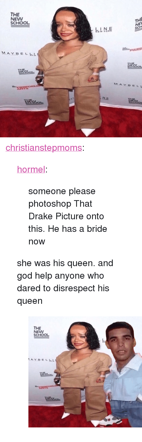 """Drake, God, and Photoshop: THE  NEVW  SCHOOL  THE  NEL  SCH  M.AY.BELLL <p><a href=""""http://christianstepmoms.tumblr.com/post/170031416460/hormel-someone-please-photoshop-that-drake"""" class=""""tumblr_blog"""">christianstepmoms</a>:</p><blockquote> <p><a href=""""http://hormel.tumblr.com/post/170031100824/someone-please-photoshop-that-drake-picture-onto"""" class=""""tumblr_blog"""">hormel</a>:</p> <blockquote><p>someone please photoshop That Drake Picture onto this. He has a bride now</p></blockquote> <p>she was his queen. and god help anyone who dared to disrespect his queen</p> <figure class=""""tmblr-full"""" data-orig-height=""""481"""" data-orig-width=""""668""""><img src=""""https://78.media.tumblr.com/33683c5fce72c44821557d57206c03ff/tumblr_inline_p3014tOIcB1qib2lz_540.png"""" data-orig-height=""""481"""" data-orig-width=""""668""""/></figure></blockquote>"""