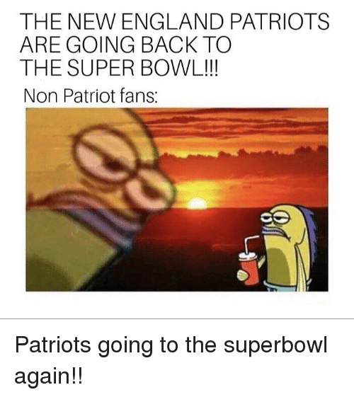 England Patriots: THE NEW ENGLAND PATRIOTS  ARE GOING BACK TO  THE SUPER BOWL!!  Non Patriot fans: Patriots going to the superbowl again!!