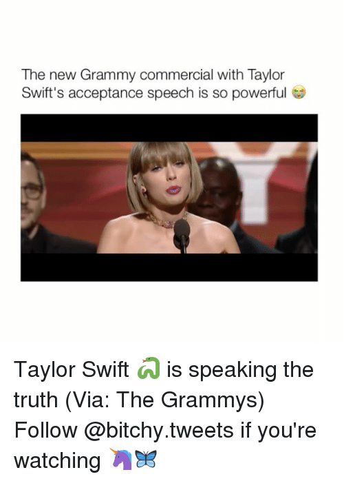 acceptance speech: The new Grammy commercial with Taylor  Swift's acceptance speech is so powerful Taylor Swift 🐍 is speaking the truth (Via: The Grammys) Follow @bitchy.tweets if you're watching 🦄🦋