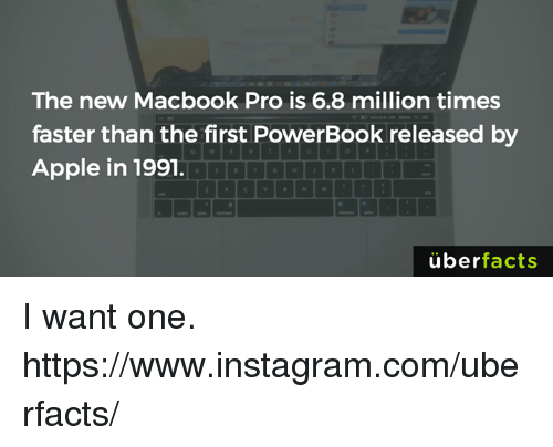 Apple, Facts, and Instagram: The new Macbook Pro is 6.8 million times  faster than the first PowerBook released by  Apple in 1991.  uber  facts I want one. https://www.instagram.com/uberfacts/