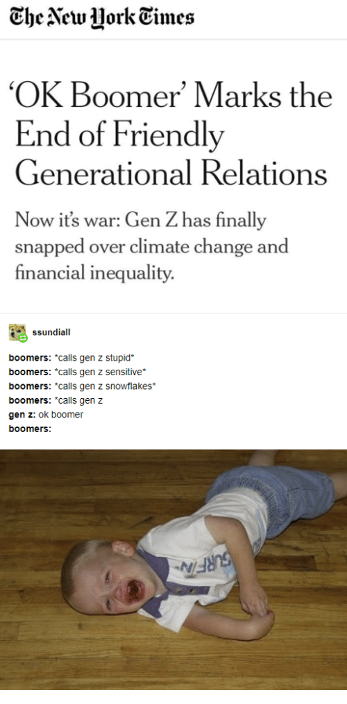 "Financial: The New Uork Times  'OK Boomer' Marks the  End of Friendly  Generational Relations  Now it's war: Gen Z has finally  snapped over climate change and  financial inequality  ssundiall  boomers: *calls gen z stupid  boomers: *calls gen z sensitiive*  boomers: ""calls gen z snowflakes  boomers: ""calls gen z  gen z: ok boomer  boomers:  SURFIN"