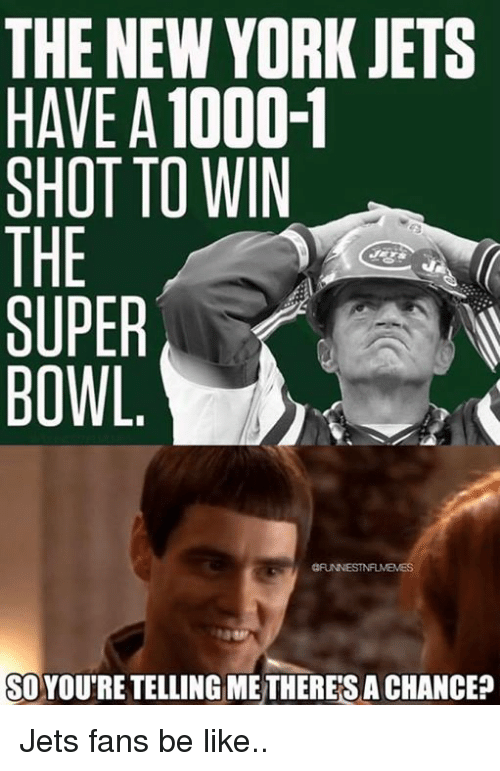 shotting: THE NEW YORK JETS  HAVE A 1000-1  SHOT TO WIN  THE  SUPER  BOWL.  SOYOU'RE TELLING ME THERES A CHANCE? Jets fans be like..