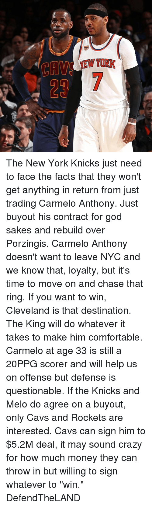 """New York Knicks: The New York Knicks just need to face the facts that they won't get anything in return from just trading Carmelo Anthony. Just buyout his contract for god sakes and rebuild over Porzingis. Carmelo Anthony doesn't want to leave NYC and we know that, loyalty, but it's time to move on and chase that ring. If you want to win, Cleveland is that destination. The King will do whatever it takes to make him comfortable. Carmelo at age 33 is still a 20PPG scorer and will help us on offense but defense is questionable. If the Knicks and Melo do agree on a buyout, only Cavs and Rockets are interested. Cavs can sign him to $5.2M deal, it may sound crazy for how much money they can throw in but willing to sign whatever to """"win."""" DefendTheLAND"""